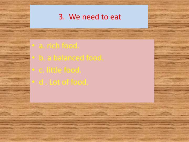 3.  We need to eat