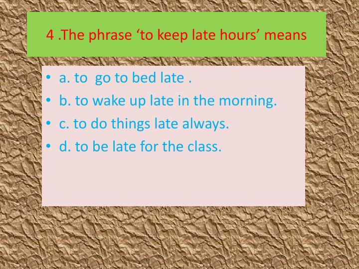 4 .The phrase 'to keep late hours' means