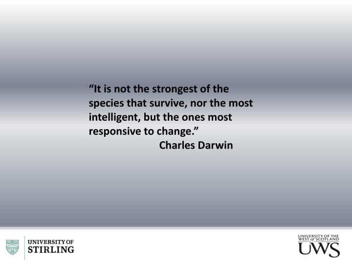 """It is not the strongest of the species that survive, nor the most intelligent, but the ones most responsive to change."""
