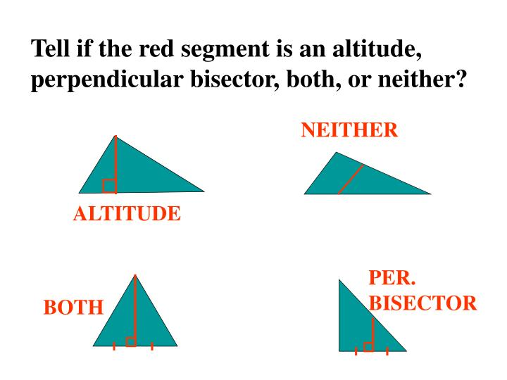 Tell if the red segment is an altitude, perpendicular bisector, both, or neither?