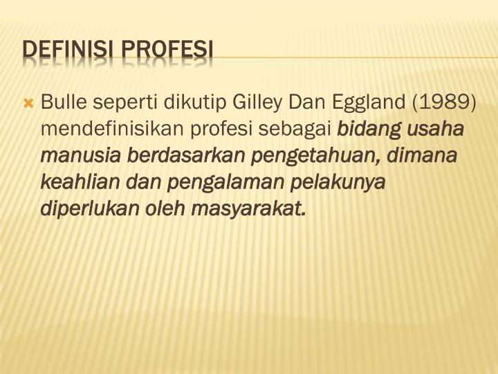 Bulle seperti dikutip Gilley Dan Eggland (1989)  mendefinisikan profesi sebagai