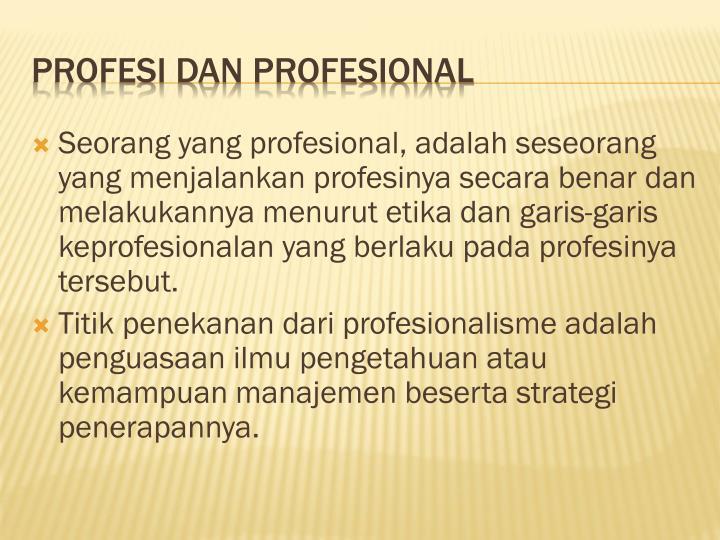 Seorang yang profesional, adalah seseorang yang menjalankan profesinya secara benar dan melakukannya menurut etika dan garis-garis keprofesionalan yang berlaku pada profesinya tersebut
