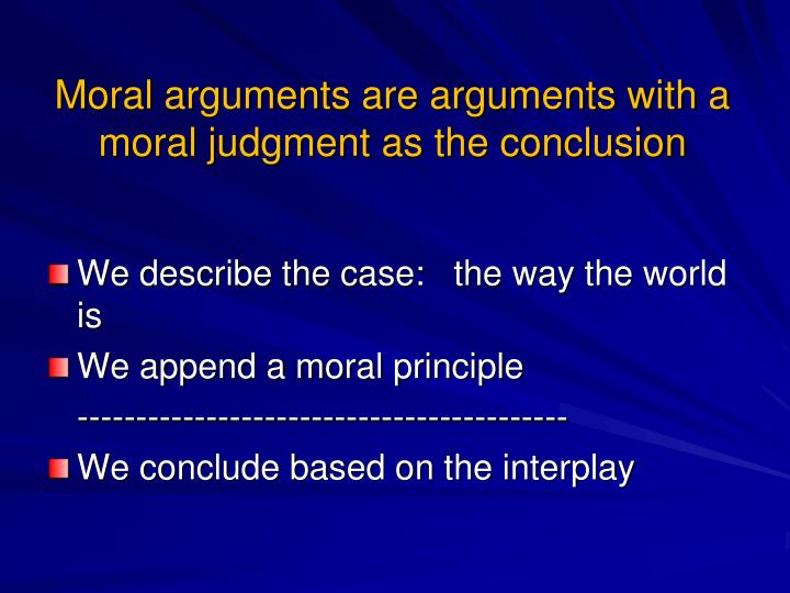 Moral arguments are arguments with a moral judgment as the conclusion