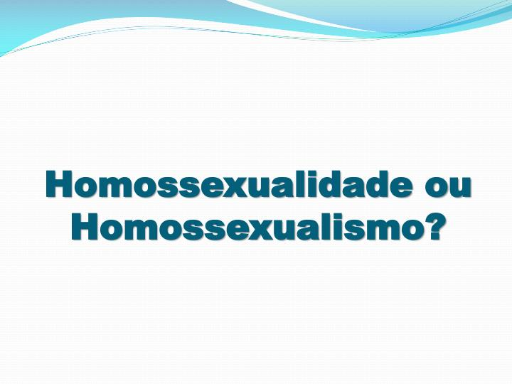 Homossexualidade ou Homossexualismo?
