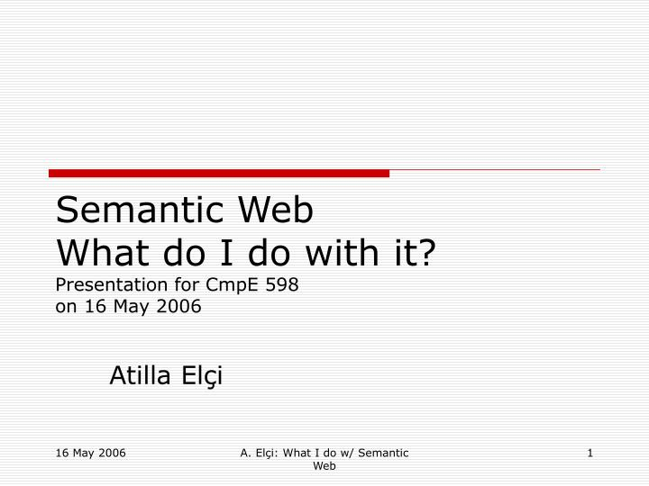 Semantic web what do i do with it presentation for cmpe 598 on 16 may 2006