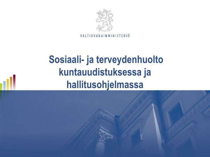 Sosiaali- ja terveydenhuolto kuntauudistuksessa ja hallitusohjelmassa