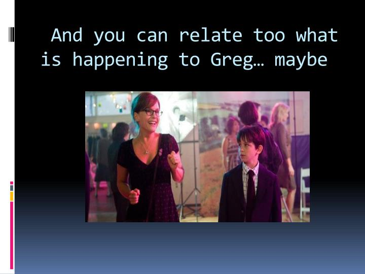 And you can relate too what is happening to Greg… maybe