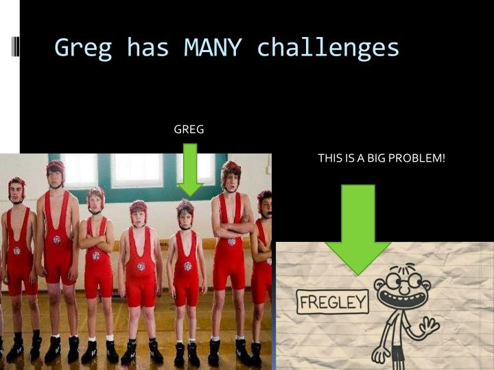 Greg has MANY challenges