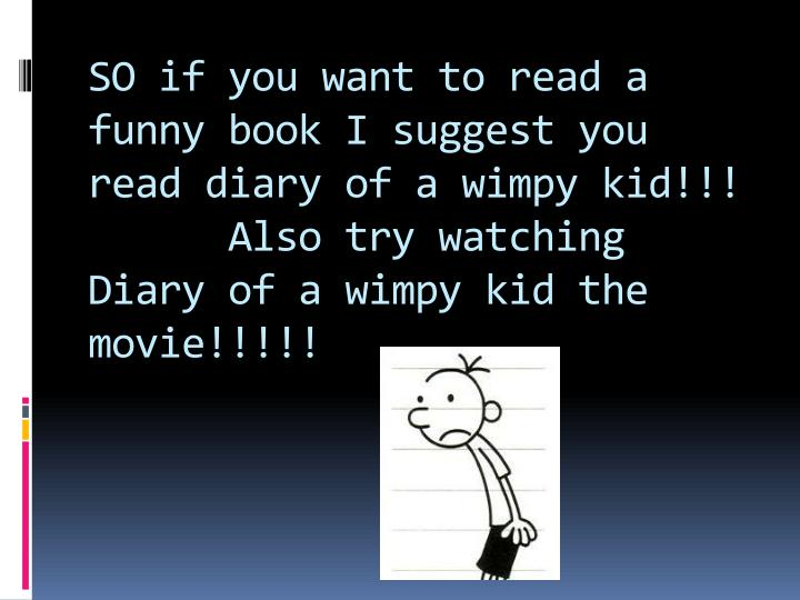 SO if you want to read a funny book I suggest you read diary of a wimpy kid!!!