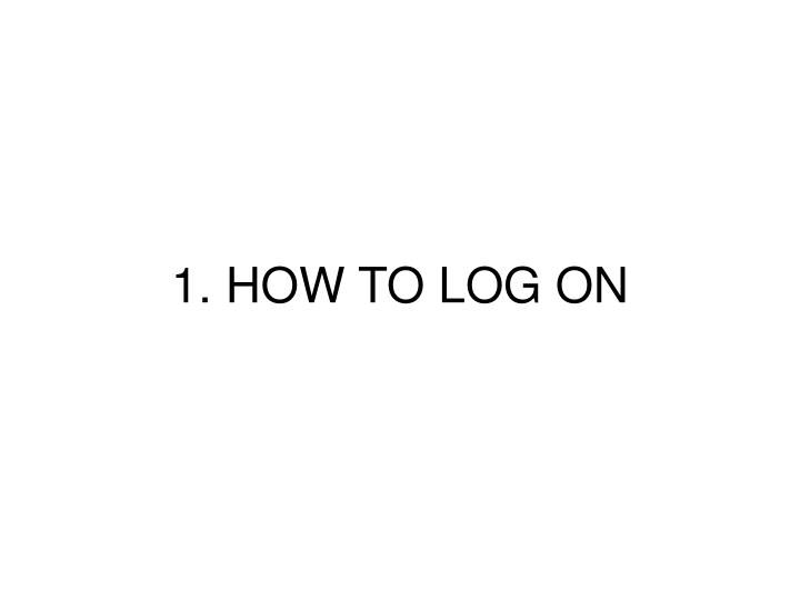 1. HOW TO LOG ON