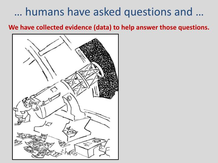 … humans have asked questions and …