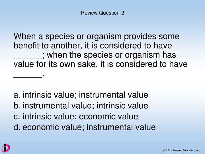 When a species or organism provides some benefit to another, it is considered to have ______; when the species or organism has value for its own sake, it is considered to have ______.