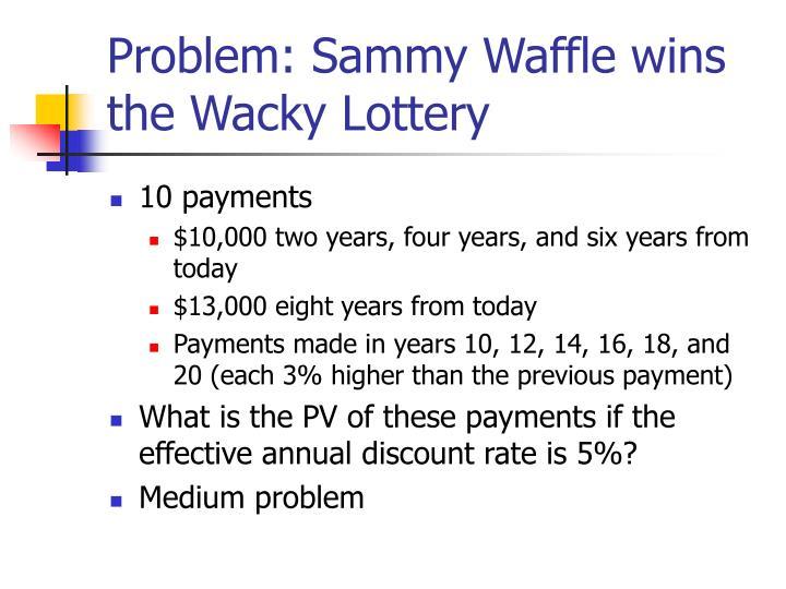 Problem: Sammy Waffle wins the Wacky Lottery