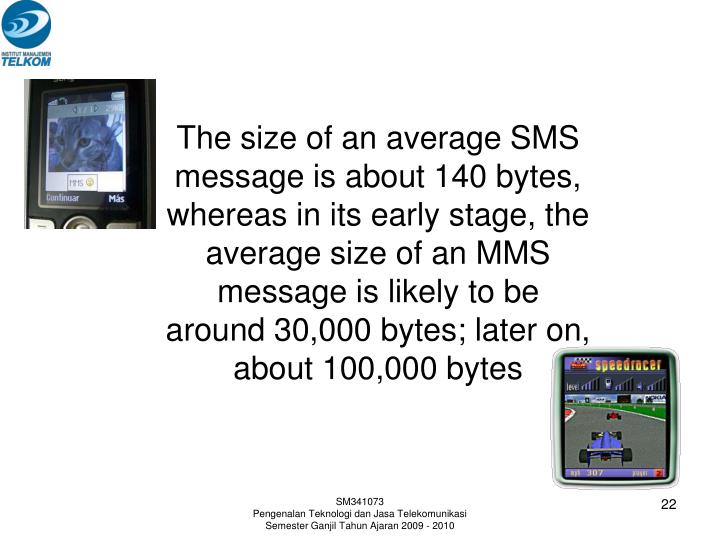 The size of an average SMS message is about 140 bytes, whereas in its early stage, the average size of an MMS message is likely to be around 30,000 bytes; later on, about 100,000 bytes