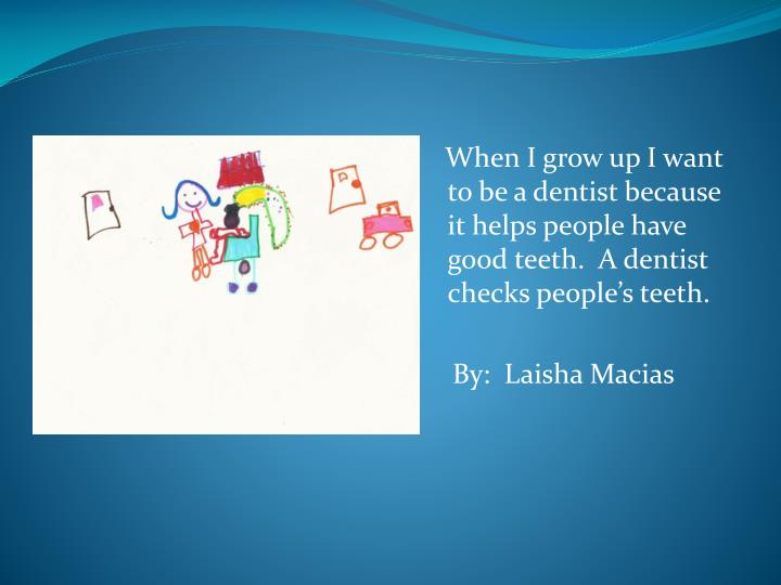 When I grow up I want to be a dentist because it helps people have good teeth.  A dentist checks peoples teeth.