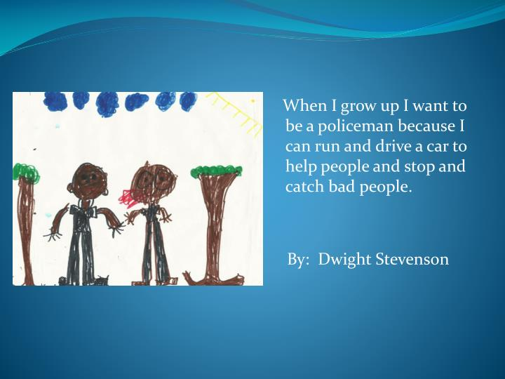 When I grow up I want to be a policeman because I can run and drive a car to help people and stop and catch bad people.