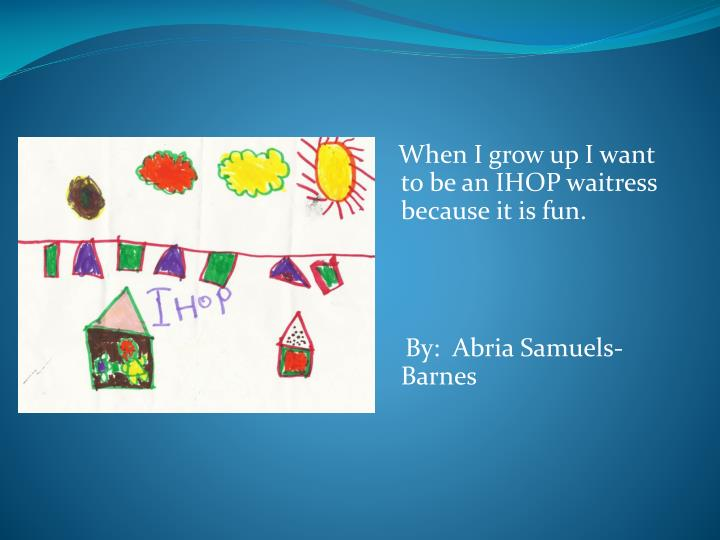 When I grow up I want to be an IHOP waitress because it is fun.