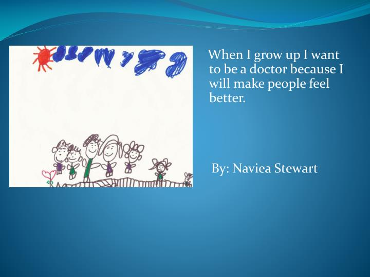 When I grow up I want to be a doctor because I will make people feel better.