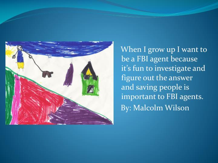 When I grow up I want to be a FBI agent because its fun to investigate and figure out the answer and saving people is important to FBI agents.