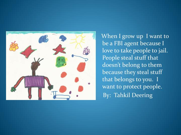 When I grow up  I want to be a FBI agent because I love to take people to jail.  People steal stuff that doesnt belong to them because they steal stuff that belongs to you.  I want to protect people.