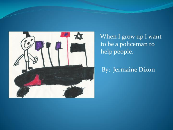 When I grow up I want to be a policeman to help people.