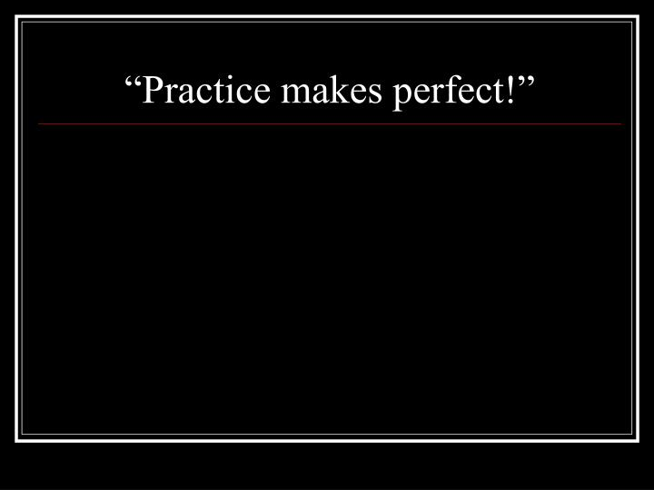 """Practice makes perfect!"""
