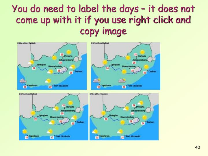 You do need to label the days – it does not come up with it if you use right click and copy image