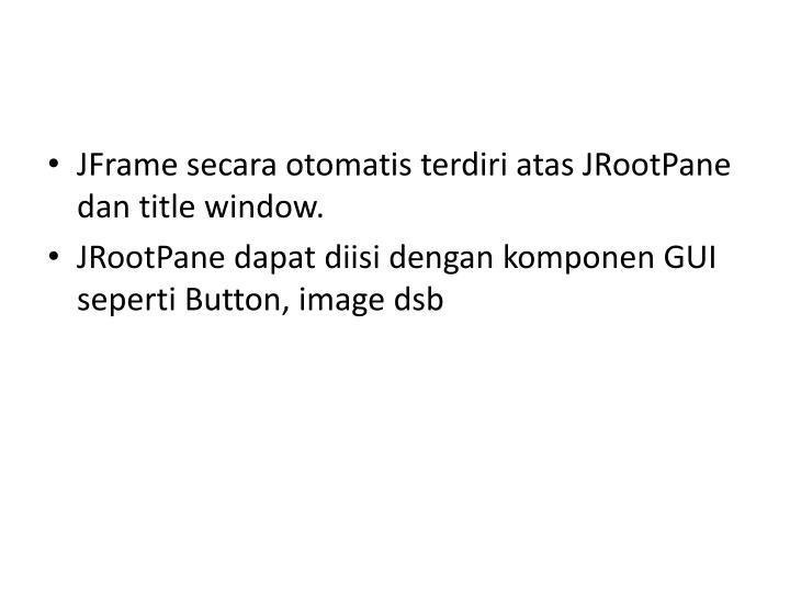 JFrame secara otomatis terdiri atas JRootPane dan title window.