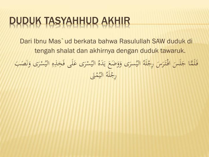 Dari Ibnu Mas`ud berkata bahwa Rasulullah SAW duduk di tengah shalat dan akhirnya dengan duduk tawaruk.