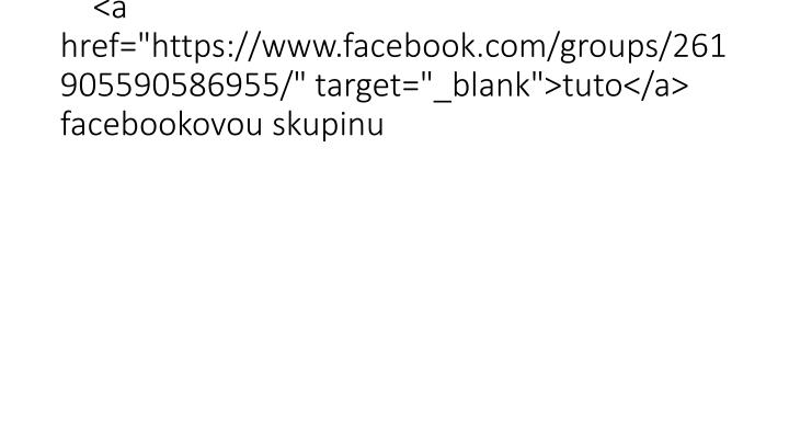 "<a href=""https://www.facebook.com/groups/261905590586955/"" target=""_blank"">tuto</a> facebookovou skupinu"