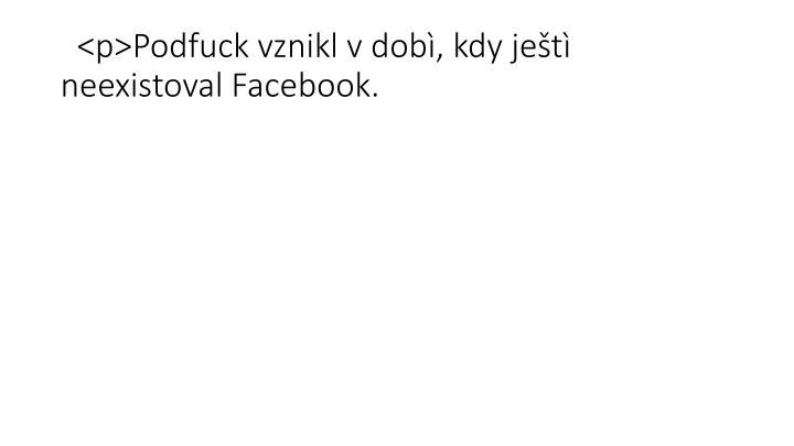 <p>Podfuck vznikl v dobì, kdy ještì neexistoval Facebook.