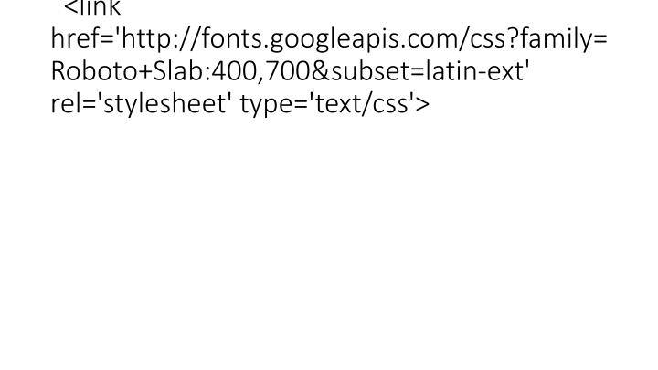 <link href='http://fonts.googleapis.com/css?family=Roboto+Slab:400,700&subset=latin-ext' rel='stylesheet' type='text/css'>