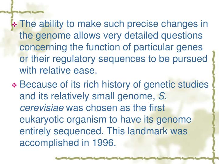 The ability to make such precise changes in the genome allows very detailed questions concerning the function of particular genes or their regulatory sequences to be pursued with relative ease.