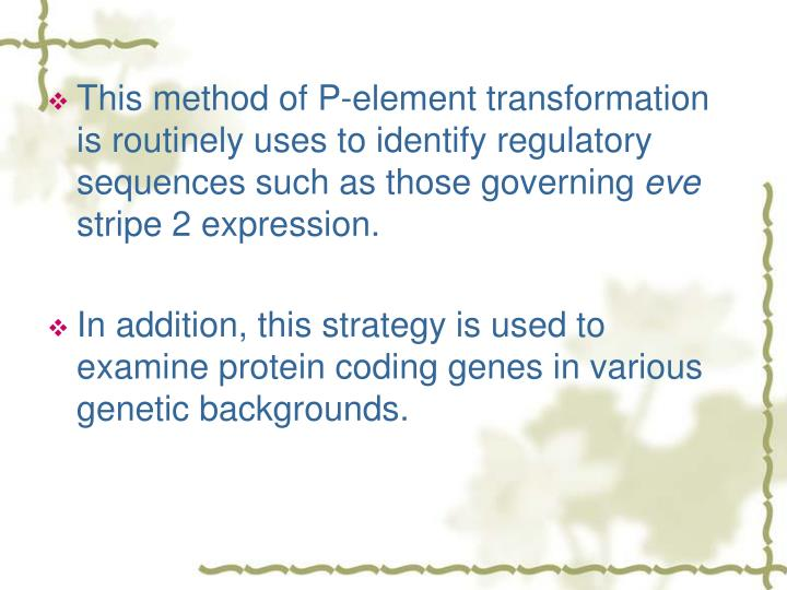 This method of P-element transformation is routinely uses to identify regulatory sequences such as those governing