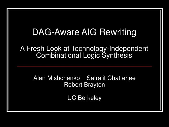 Dag aware aig rewriting a fresh look at technology independent combinational logic synthesis