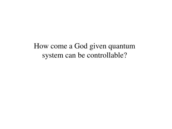 How come a God given quantum system can be controllable?