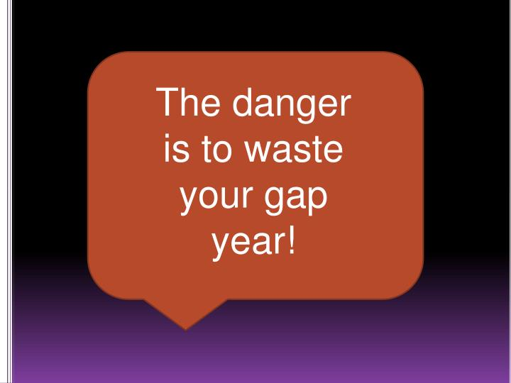 The danger is to waste your gap year!