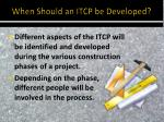 when should an itcp be developed