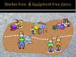 worker free equipment free zones