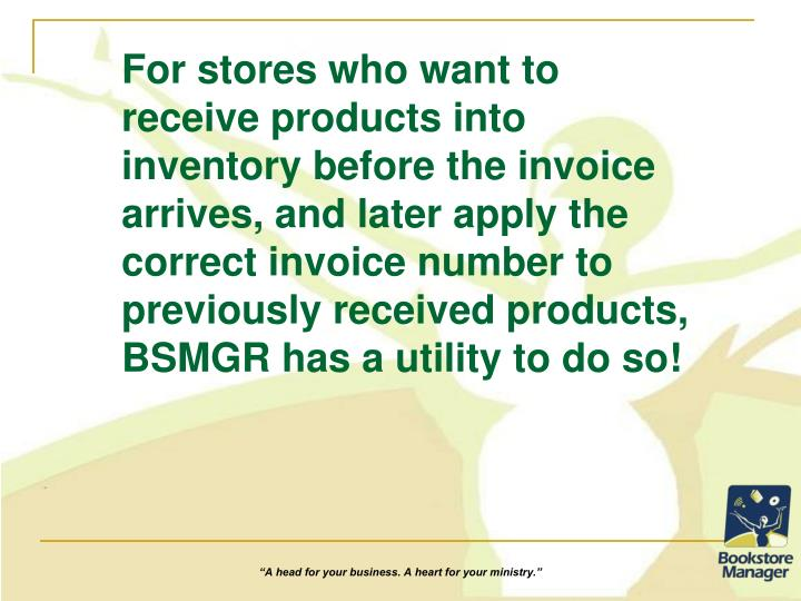 For stores who want to receive products into inventory before the invoice arrives, and later apply the correct invoice number to previously received products, BSMGR has a utility to do so!