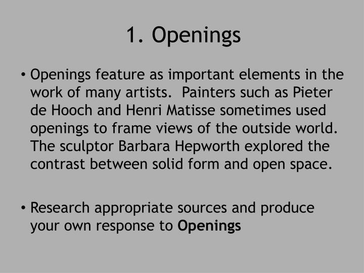 Openings feature as important elements in the work of many artists.  Painters such as Pieter de Hooch and Henri Matisse sometimes used openings to frame views of the outside world.  The sculptor Barbara Hepworth explored the contrast between solid form and open space.