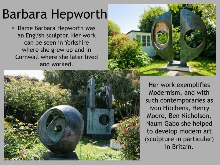Dame Barbara Hepworth was an English sculptor. Her work can be seen in Yorkshire where she grew up and in Cornwall where she later lived and worked.