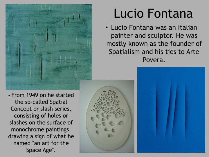 Lucio Fontana was an Italian painter and sculptor. He was mostly known as the founder of Spatialism and his ties to Arte Povera.