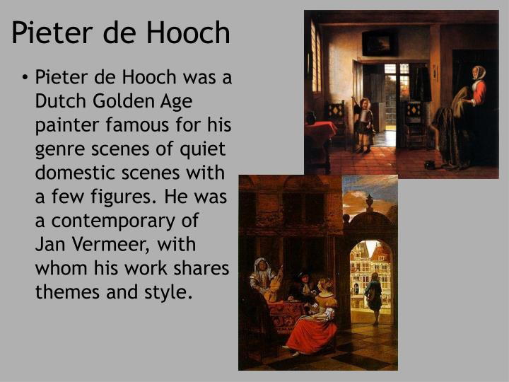 Pieter de Hooch was a Dutch Golden Age painter famous for his genre scenes of quiet domestic scenes with a few figures. He was a contemporary of Jan Vermeer, with whom his work shares themes and style.