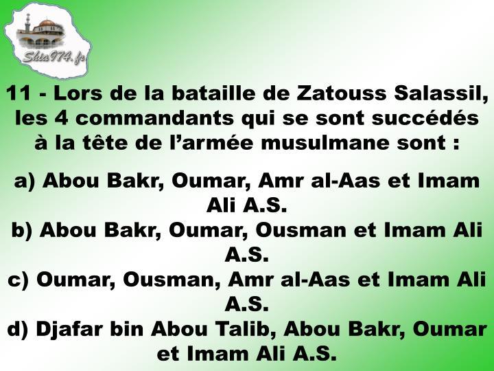 11 - Lors de la bataille de Zatouss Salassil, les 4 commandants qui se sont succédés à la tête de l'armée musulmane sont: