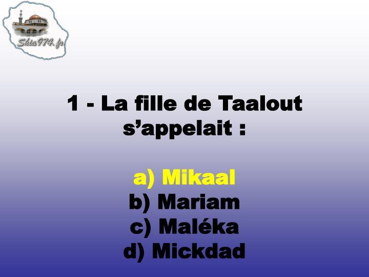 1 - La fille de Taalout s'appelait:
