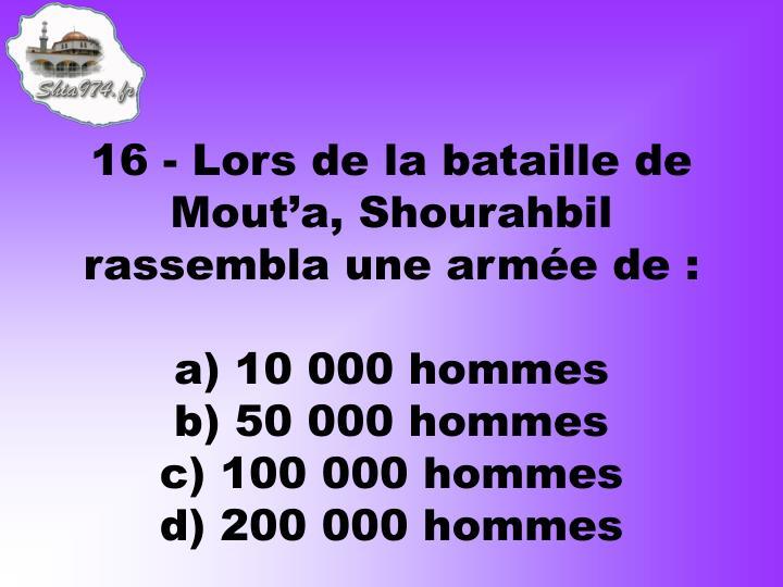 16 - Lors de la bataille de Mout'a, Shourahbil rassembla une armée de: