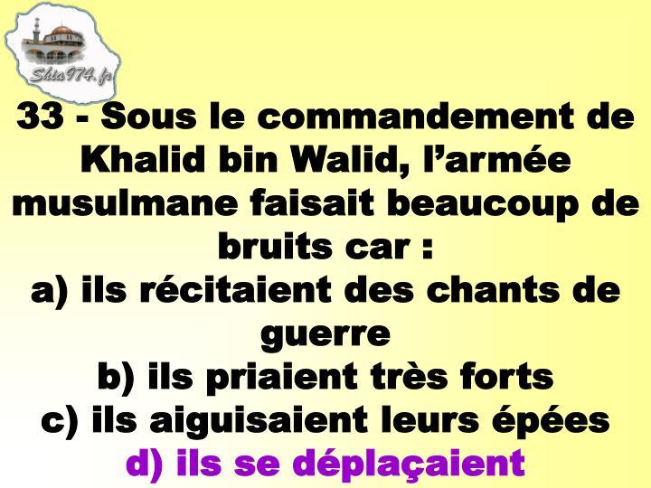 33 - Sous le commandement de Khalid bin Walid, l'armée musulmane faisait beaucoup de bruits car: