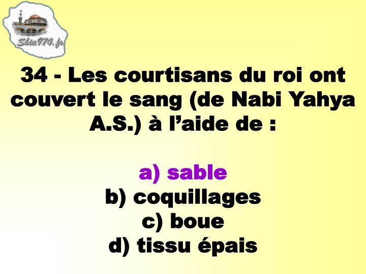 34 - Les courtisans du roi ont couvert le sang (de Nabi Yahya A.S.) à l'aide de: