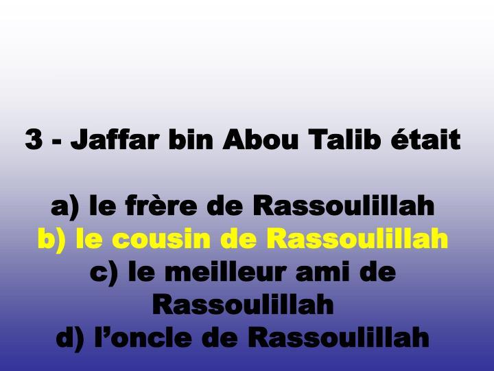 3 - Jaffar bin Abou Talib était